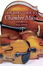 A Player's Guide to Chamber Music ebook by Paul Jeffery