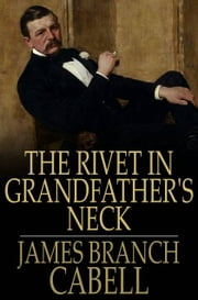The Rivet in Grandfather's Neck - A Comedy of Limitations ebook by James Branch Cabell