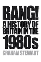 Bang! - A History of Britain in the 1980s ebook by Graham Stewart