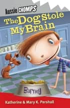 The Dog Stole My Brain: Aussie Chomps - Aussie Chomps ebook by Mary K Pershall, Katherine Pershall, Katherine Horneshaw