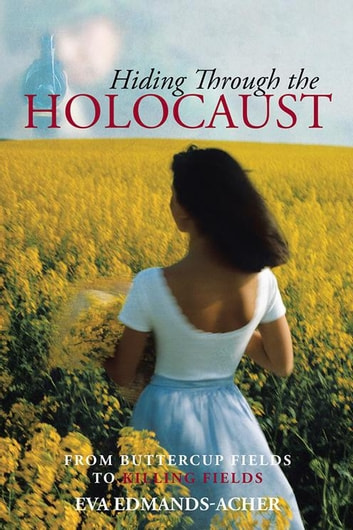 Hiding Through the Holocaust - From Buttercup Fields to Killing Fields ebook by Eva Edmands-Acher