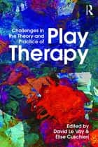 Challenges in the Theory and Practice of Play Therapy ebook by David Le Vay, Elise Cuschieri