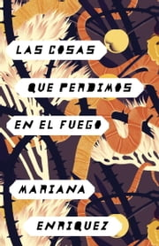 Las cosas que perdimos en el fuego - Things We Lost in the Fire - Spanish-language Edition ebook by Mariana Enriquez