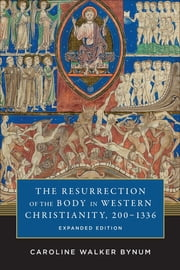 The Resurrection of the Body in Western Christianity, 200–1336 ebook by Caroline Walker Bynum