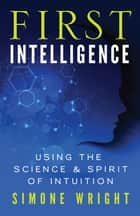 First Intelligence - Using the Science and Spirit of Intuition ebook by Simone Wright