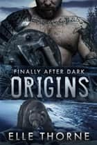 Origins - Finally After Dark ebook by Elle Thorne