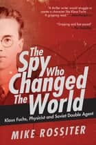 The Spy Who Changed the World - Klaus Fuchs, Physicist and Soviet Double Agent ebook by Mike Rossiter