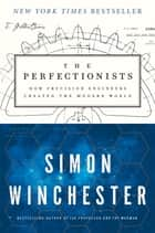 The Perfectionists - How Precision Engineers Created the Modern World ebook by Simon Winchester