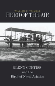 Hero of the Air - Glenn Curtiss and the Birth of Naval Aviation ebook by William F. Trimble