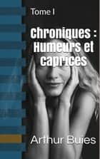 Chroniques : Humeurs et caprices - Tome I ebook by Arthur Buies