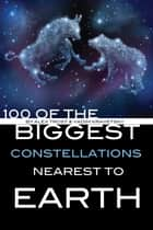 100 of the Biggest Constellations Nearest to Earth ebook by alex trostanetskiy
