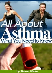 All About Asthma - All You Need To Know! ebook by Sharon Wicks