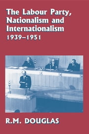 The Labour Party, Nationalism and Internationalism, 1939-1951 ebook by R. M. Douglas