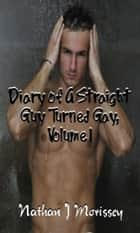 Diary of A Straight Guy Turned Gay, Volume 1 ebook by Nathan J Morissey