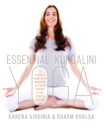 Essential Kundalini Yoga - An Invitation to Radiant Health, Unconditional Love, and the Awakening of Your Energetic Potential ebook by Karena Virginia,Dharm Khalsa