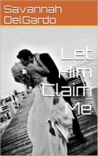 Let Him Claim Me ebook by Savannah DelGardo