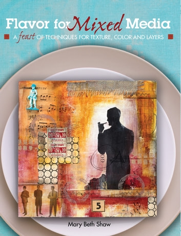 Flavor for Mixed Media - A Feast of Techniques for Texture, Color and Layers ebook by Mary Beth Shaw