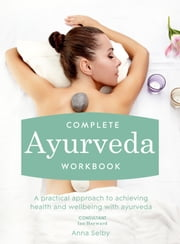Complete Ayurveda Workbook - A practical approach to achieving health and wellbeing with ayurveda ebook by Anna Selby