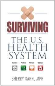 Surviving the U.S. Health System - Insurance, Providers, Well Care, Sick Care ebook by Sherry Kahn,Sadiqa Stelzner, MD