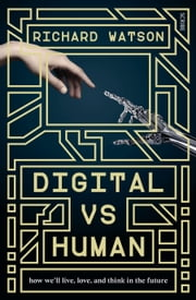 Digital vs Human - how we'll live, love, and think in the future ebook by Richard Watson