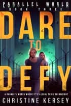 Dare to Defy - Parallel World Book Three ebook by Christine Kersey