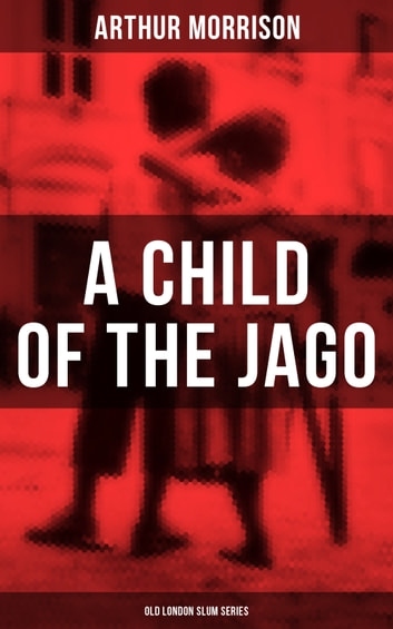 A CHILD OF THE JAGO (Old London Slum Series) ebook by Arthur Morrison