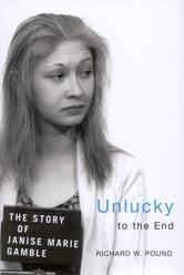 Unlucky to the End - The Story of Janise Marie Gamble ebook by Richard W. Pound