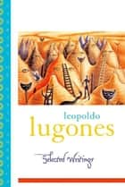 Leopold Lugones--Selected Writings ebook by Leopoldo Lugones,Gwen Kirkpatrick