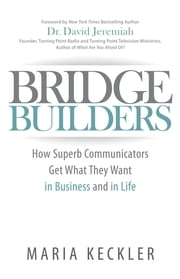 Bridge Builders - How Superb Communicators Get What They Want in Business and in Life ebook by Maria Keckler