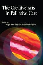 The Creative Arts in Palliative Care ebook by Nigel Hartley, Malcolm Payne, Adrian Butchers,...