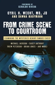 From Crime Scene to Courtroom - Examining the Mysteries Behind Famous Cases ebook by Cyril H. Wecht, M.D.