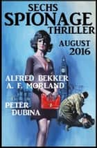 Sechs Spionage Thriller August 2016 ebook by Alfred Bekker, Peter Dubina, A. F. Morland