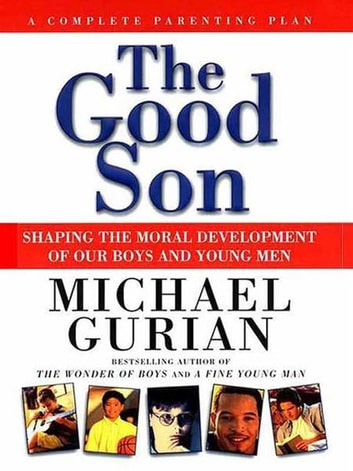 The Good Son - Shaping the Moral Development of Our Boys and Young Men ebook by Michael Gurian