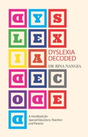 Dyslexia Decoded - A Systematic Approach to Dealing with Specific Learning Difficulties that Worked with Real Life Cases ebook by Bina Nangia