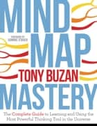 Mind Map Mastery - The Complete Guide to Learning and Using the Most Powerful Thinking Tool in theUniverse ebook by Tony Buzan