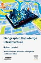 Geographic Knowledge Infrastructure - Applications to Territorial Intelligence and Smart Cities ebook by Robert Laurini