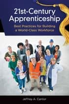 21st-Century Apprenticeship: Best Practices for Building a World-Class Workforce ebook by Jeffrey A. Cantor