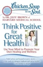 Chicken Soup for the Soul: Think Positive for Great Health - Use Your Mind to Promote Your Own Healing and Wellness ebook by Dr. Jeff Brown
