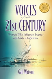 Voices of the 21st Century - Women Who Influence, Inspire, and Make a Difference ebook by Gail Watson, Saana Azzam, Renee Balcom,...