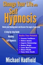 Change Your Life with Self Hypnosis: Unlock Your Healing Power and Discover the Magic of Your Mind ebook by Michael Hadfield