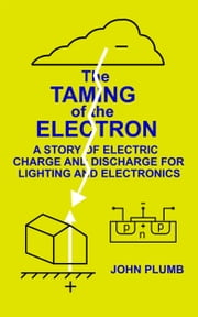 The Taming of the Electron: A Story of Electric Charge and Discharge for Lighting and Electronics ebook by John Plumb