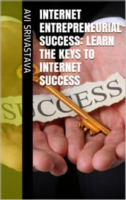 Internet Entrepreneurial Success: Learn The Keys To Internet Success ebook by Avi Srivastava