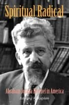 Spiritual Radical: Abraham Joshua Heschel in America, 1940-1972 ebook by Edward K. Kaplan