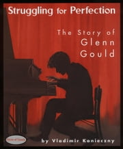 Struggling for Perfection - The Story of Glenn Gould ebook by Vladimir Konieczny