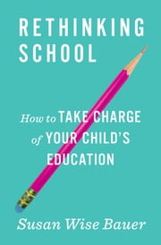 Rethinking School: How to Take Charge of Your Child's Education ebook by Susan Wise Bauer