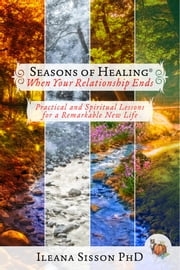 Seasons of Healing When Your Relationship Ends - Practical and Spiritual Lessons for a Remarkable New Life ebook by Ileana Sisson Ph.D.