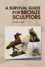 A Survival Guide for Bronze Sculptors ebook by Gabe Gabel