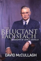 John A. Costello The Reluctant Taoiseach: A Biography of John A. Costello ebook by David   McCullagh