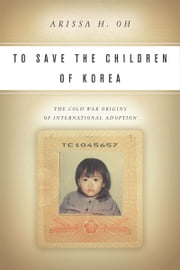 To Save the Children of Korea - The Cold War Origins of International Adoption ebook by Arissa Oh