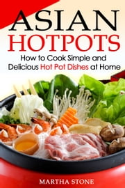 Asian Hotpots: How to Cook Simple and Delicious Hot Pot Dishes at Home ebook by Martha Stone
